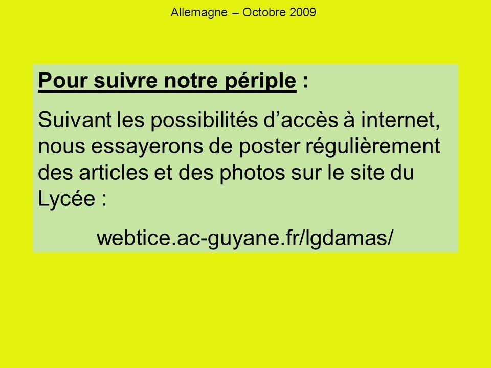 Allemagne – Octobre 2009 Pour suivre notre périple : Suivant les possibilités daccès à internet, nous essayerons de poster régulièrement des articles et des photos sur le site du Lycée : webtice.ac-guyane.fr/lgdamas/