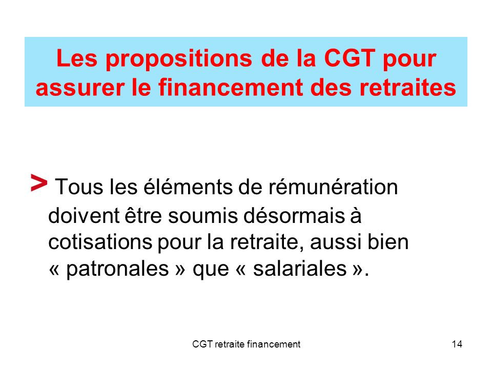 CGT retraite financement14 Les propositions de la CGT pour assurer le financement des retraites > Tous les éléments de rémunération doivent être soumi