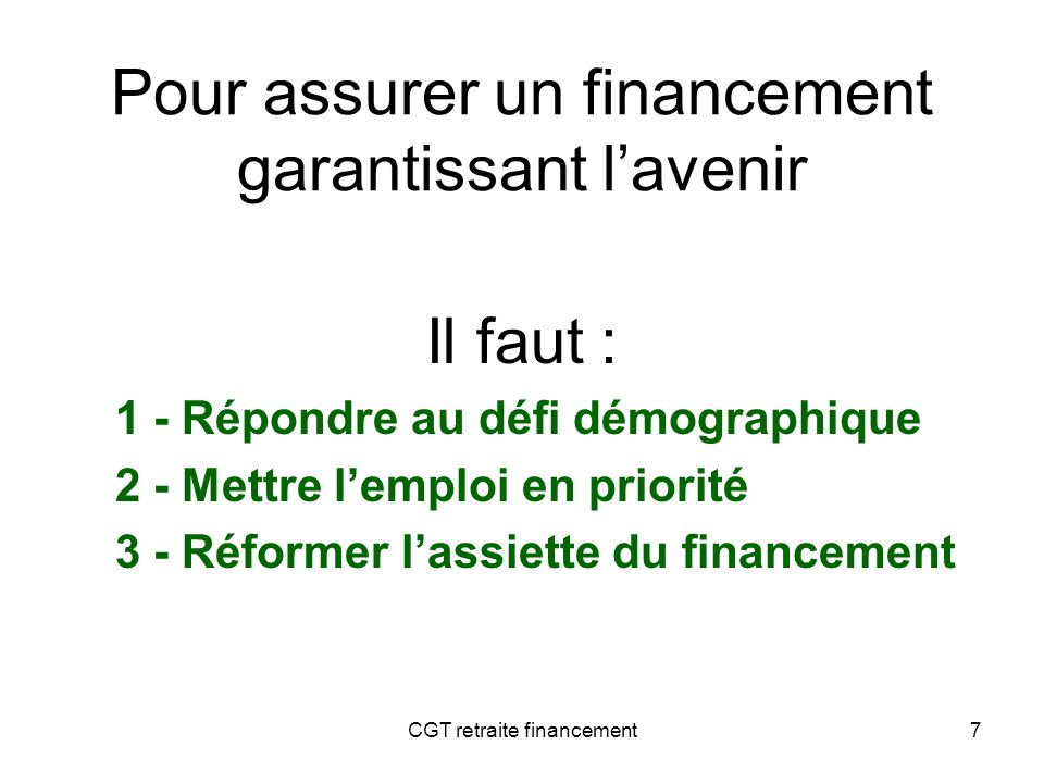 CGT retraite financement8 1 Répondre au double défi démographique « papy-boom » + allongement de la durée de vie Population des *20052050 0 – 19 ans15 (25 %)15 (21 %) 20 – 59 ans32 (54 %)33 (47 %) 60 ans ou plus12 (20 %)22 (31 %) Donc, un besoin objectif de financement supplémentaire
