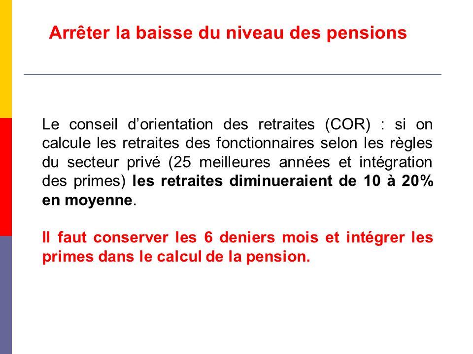 Arrêter la baisse du niveau des pensions Le conseil dorientation des retraites (COR) : si on calcule les retraites des fonctionnaires selon les règles du secteur privé (25 meilleures années et intégration des primes) les retraites diminueraient de 10 à 20% en moyenne.