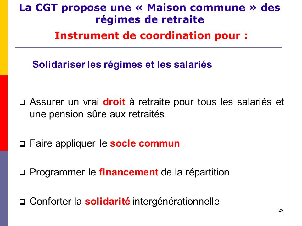 29 La CGT propose une « Maison commune » des régimes de retraite Instrument de coordination pour : Solidariser les régimes et les salariés Assurer un