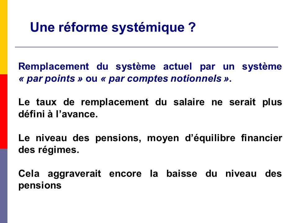 Une réforme systémique ? Remplacement du système actuel par un système « par points » ou « par comptes notionnels ». Le taux de remplacement du salair
