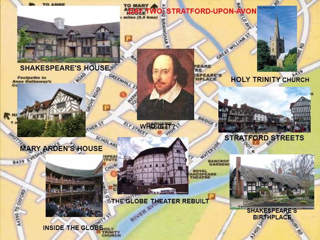 THE GLOBE THEATER REBUILT MARY ARDEN'S HOUSE SHAKESPEARE'S HOUSE HOLY TRINITY CHURCH SHAKESPEARE'S BIRTHPLACE STRATFORD STREETS INSIDE THE GLOBE WHO I