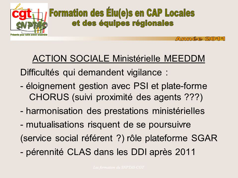 Les formation du SNPTAS-CGT ACTION SOCIALE Ministérielle MEEDDM Difficultés qui demandent vigilance : - éloignement gestion avec PSI et plate-forme CHORUS (suivi proximité des agents ) - harmonisation des prestations ministérielles - mutualisations risquent de se poursuivre (service social référent ) rôle plateforme SGAR - pérennité CLAS dans les DDI après 2011