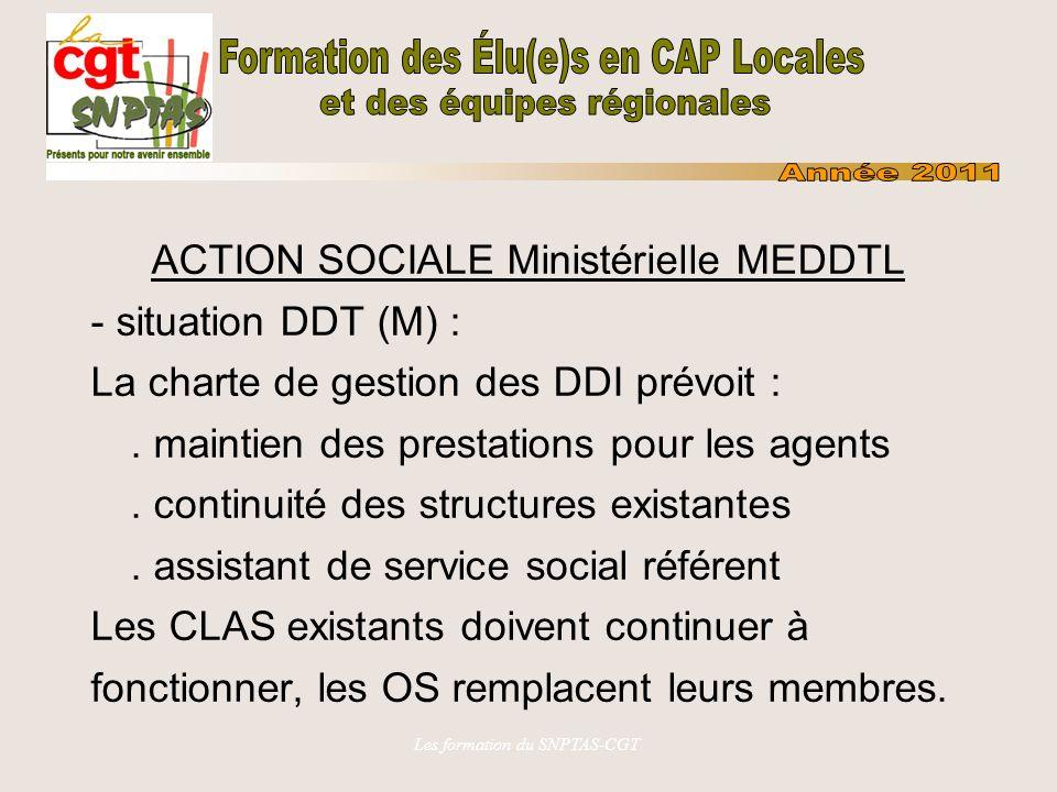 Les formation du SNPTAS-CGT ACTION SOCIALE Ministérielle MEEDDM Situations transitoires en attente des élections CTP dans les DDI (19/10/2010) : - dans les DDT(M), si le président du CLAS est parti, OS peuvent assurer conjointement présidence si pas de candidat, sinon adm.