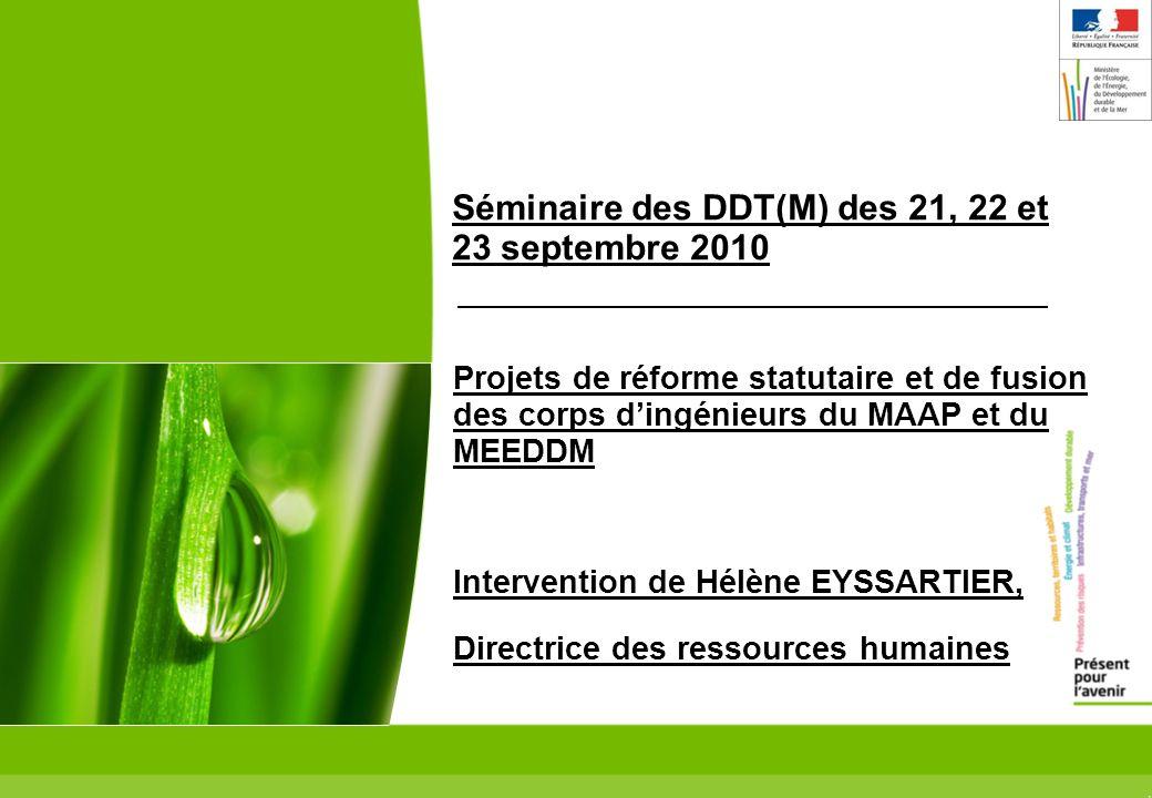 1 Séminaire des DDT(M) des 21, 22 et 23 septembre 2010 Projets de réforme statutaire et de fusion des corps dingénieurs du MAAP et du MEEDDM Intervention de Hélène EYSSARTIER, Directrice des ressources humaines