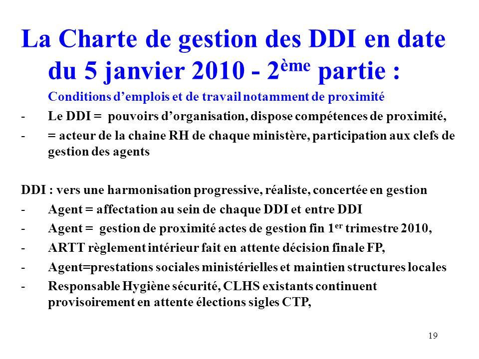 La Charte de gestion des DDI en date du 5 janvier 2010 Le processus de gestion des carrières, -Le DDI = est saisi de toute demande mobilité, formule un avis sur entrée ou sortie dun agent, avec loi MPP du 3 août 2009, -Convergence des cycles de mutation pour le 1 er janvier 2011, -NOTA CGT : intervention locale et rôle des OS pour toute demande de mutation déposée, quid du rôle des CAP nationales B et A, -DDI = perspective à 1 an au RBOP, lien Plate Forme SGAR -Evaluation : modalités ministérielles, processus convergence engagé, -Promotions : DDI associé aux TA= critères ministériels, DDI= liste agents proposés vers CAP nationales (ou vers CAP Locales selon les cas) -Indemnitaire : agent=ministère, recours=DDI 20