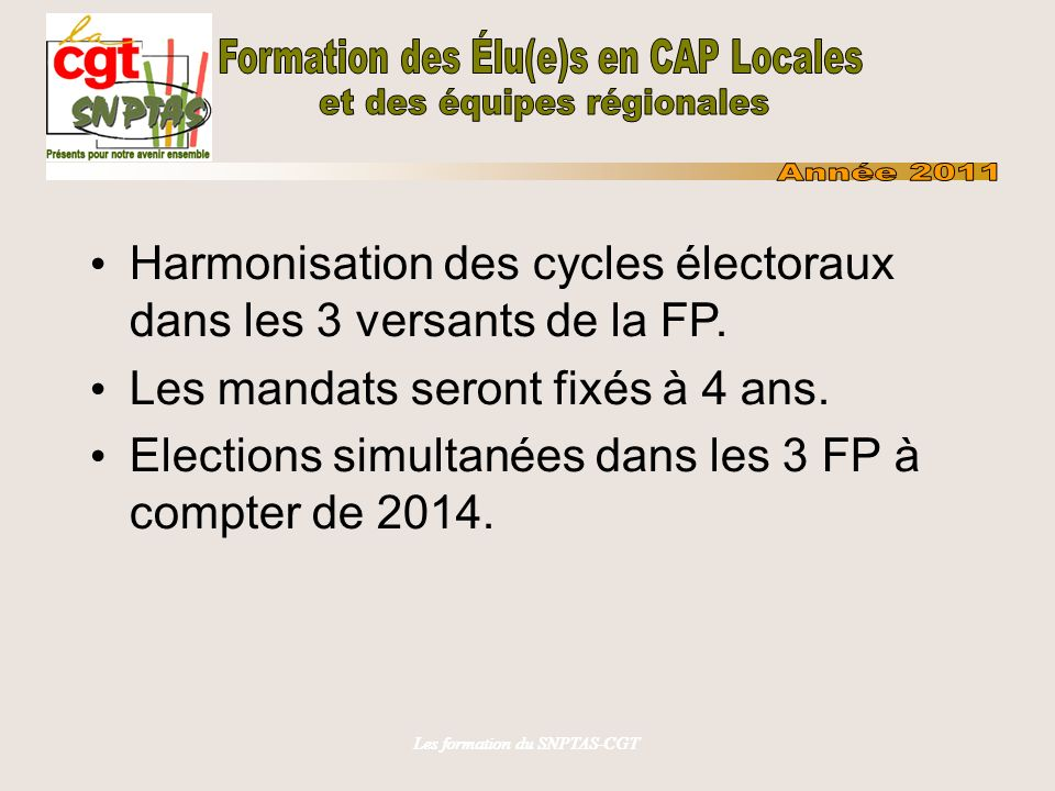 Les formation du SNPTAS-CGT Harmonisation des cycles électoraux dans les 3 versants de la FP. Les mandats seront fixés à 4 ans. Elections simultanées