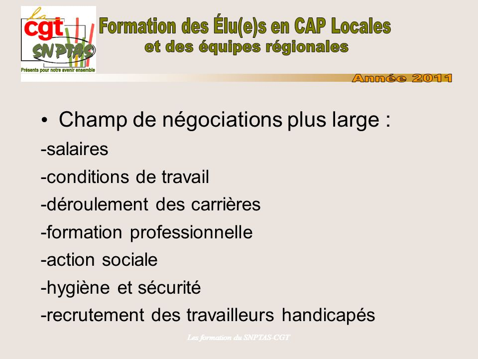 Les formation du SNPTAS-CGT Champ de négociations plus large : -salaires -conditions de travail -déroulement des carrières -formation professionnelle -action sociale -hygiène et sécurité -recrutement des travailleurs handicapés
