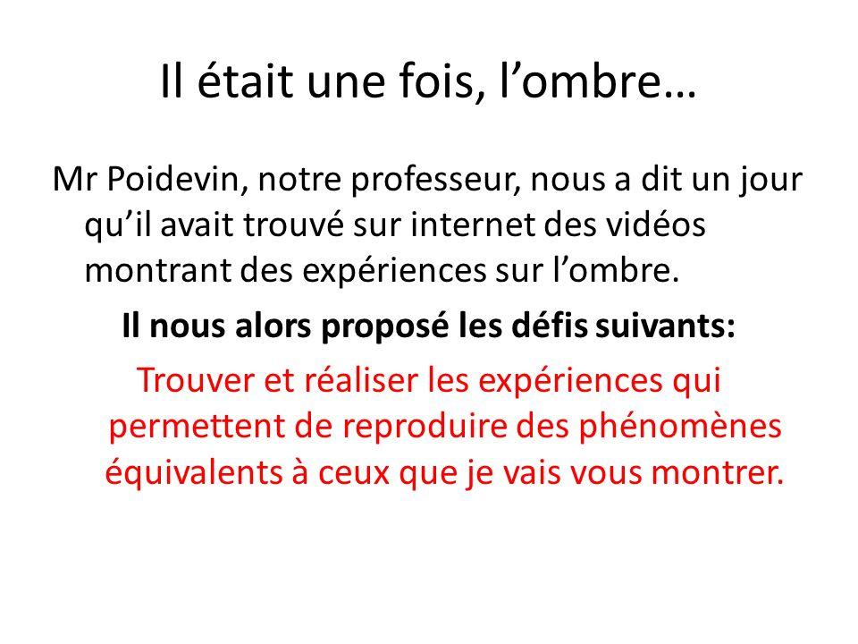 Il était une fois, lombre… Mr Poidevin, notre professeur, nous a dit un jour quil avait trouvé sur internet des vidéos montrant des expériences sur lombre.