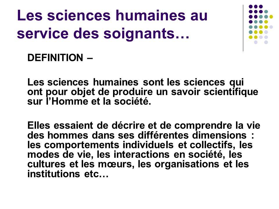Les sciences humaines au service des soignants… DEFINITION – Les sciences humaines sont les sciences qui ont pour objet de produire un savoir scientif