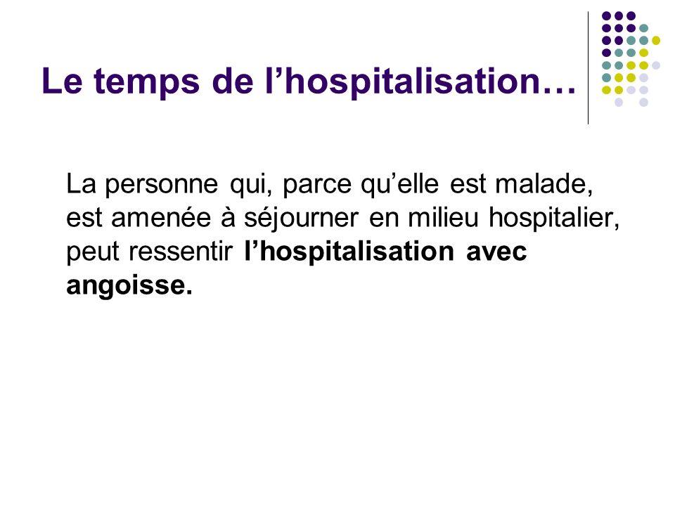 Le temps de lhospitalisation… La personne qui, parce quelle est malade, est amenée à séjourner en milieu hospitalier, peut ressentir lhospitalisation