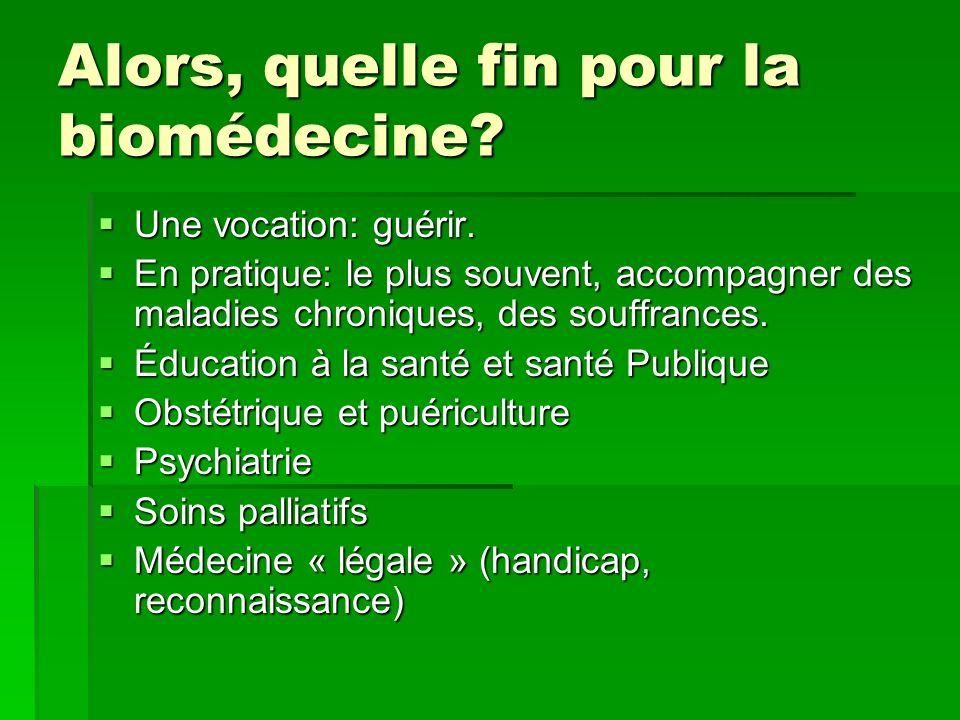 Alors, quelle fin pour la biomédecine? Une vocation: guérir. Une vocation: guérir. En pratique: le plus souvent, accompagner des maladies chroniques,