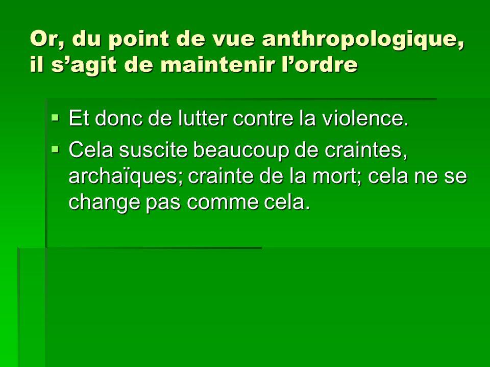Or, du point de vue anthropologique, il sagit de maintenir lordre Et donc de lutter contre la violence. Et donc de lutter contre la violence. Cela sus