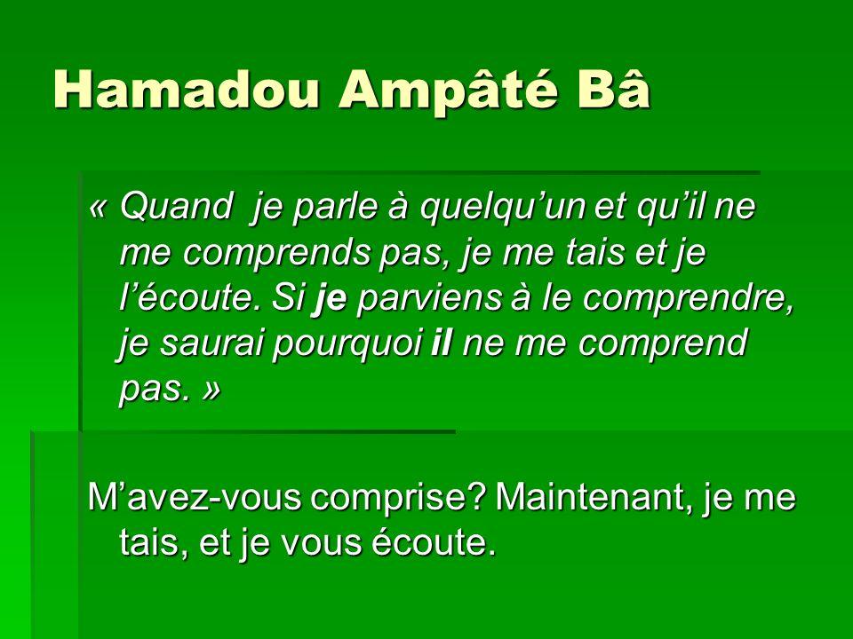 Hamadou Ampâté Bâ « Quand je parle à quelquun et quil ne me comprends pas, je me tais et je lécoute. Si je parviens à le comprendre, je saurai pourquo