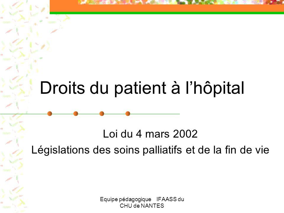 Equipe pédagogique IFAASS du CHU de NANTES Droits du patient à lhôpital Loi du 4 mars 2002 Législations des soins palliatifs et de la fin de vie
