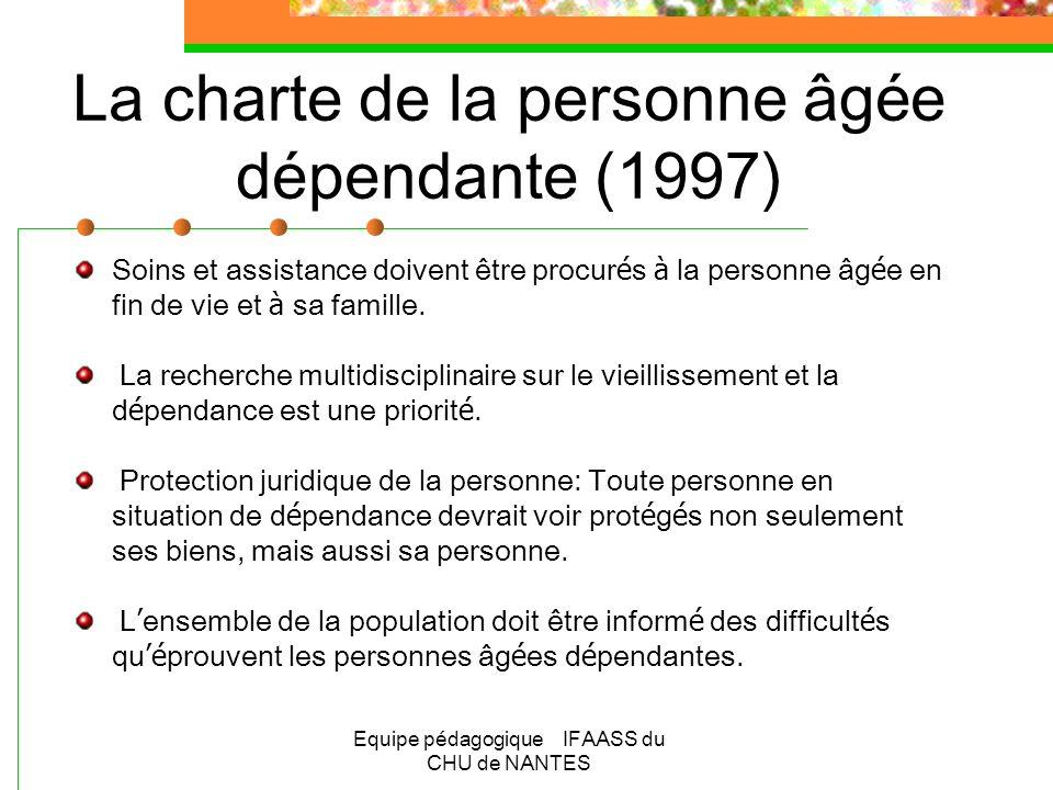 Equipe pédagogique IFAASS du CHU de NANTES La charte de la personne âgée dépendante (1997) Soins et assistance doivent être procur é s à la personne â