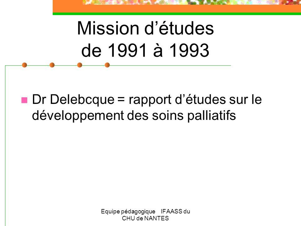 Equipe pédagogique IFAASS du CHU de NANTES Mission détudes de 1991 à 1993 Dr Delebcque = rapport détudes sur le développement des soins palliatifs