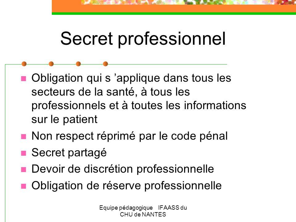Equipe pédagogique IFAASS du CHU de NANTES Secret professionnel Obligation qui s applique dans tous les secteurs de la santé, à tous les professionnel