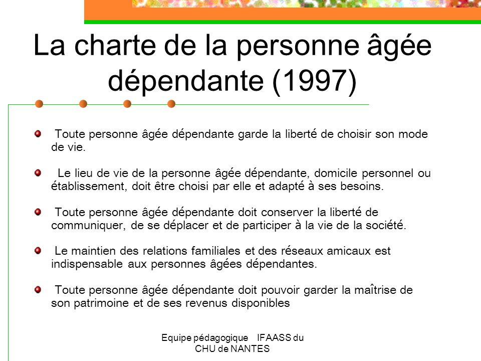 Equipe pédagogique IFAASS du CHU de NANTES La charte de la personne âgée dépendante (1997) Toute personne âg é e d é pendante doit être encourag é e à conserver des activit é s.