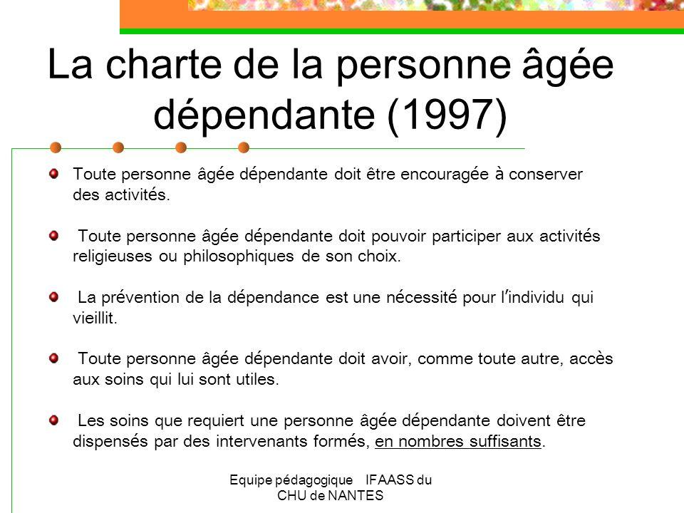 Equipe pédagogique IFAASS du CHU de NANTES La charte de la personne âgée dépendante (1997) Soins et assistance doivent être procur é s à la personne âg é e en fin de vie et à sa famille.