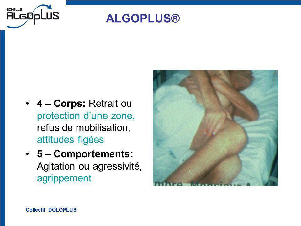 ALGOPLUS® 4 – Corps: Retrait ou protection dune zone, refus de mobilisation, attitudes figées 5 – Comportements: Agitation ou agressivité, agrippement Collectif DOLOPLUS