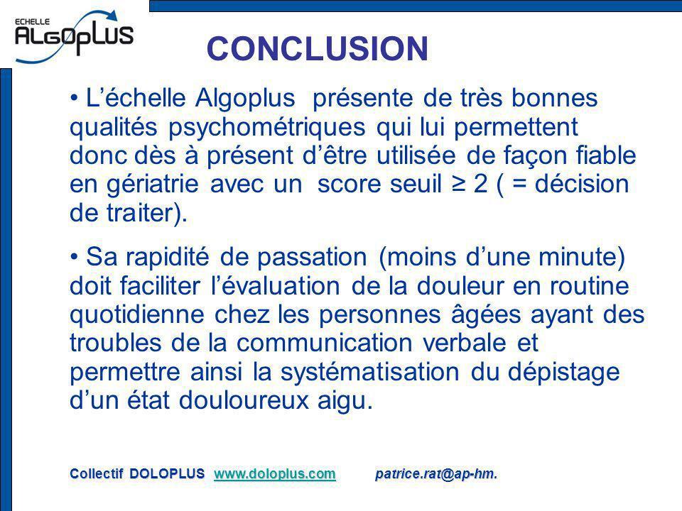 CONCLUSION Léchelle Algoplus présente de très bonnes qualités psychométriques qui lui permettent donc dès à présent dêtre utilisée de façon fiable en gériatrie avec un score seuil 2 ( = décision de traiter).