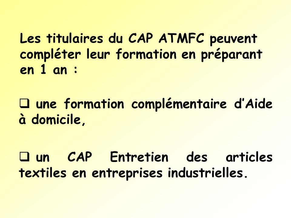 Les titulaires du CAP ATMFC peuvent compléter leur formation en préparant en 1 an : une formation complémentaire dAide à domicile, un CAP Entretien de