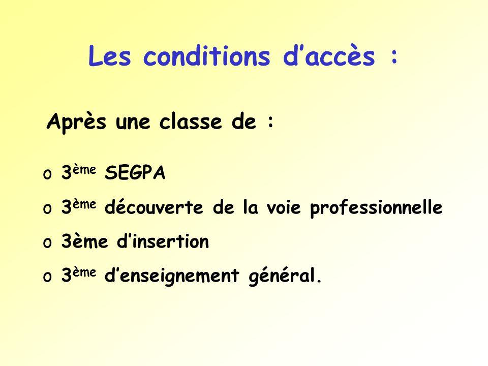 Les conditions daccès : Après une classe de : o 3 ème SEGPA o 3 ème découverte de la voie professionnelle o 3ème dinsertion o 3 ème denseignement géné