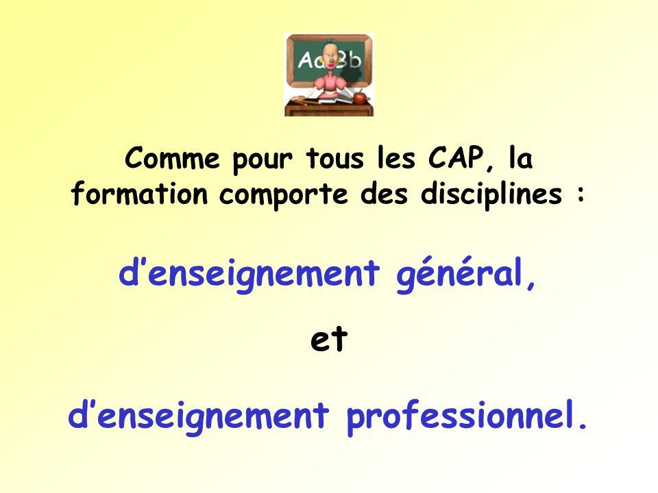 Comme pour tous les CAP, la formation comporte des disciplines : denseignement général, et denseignement professionnel.