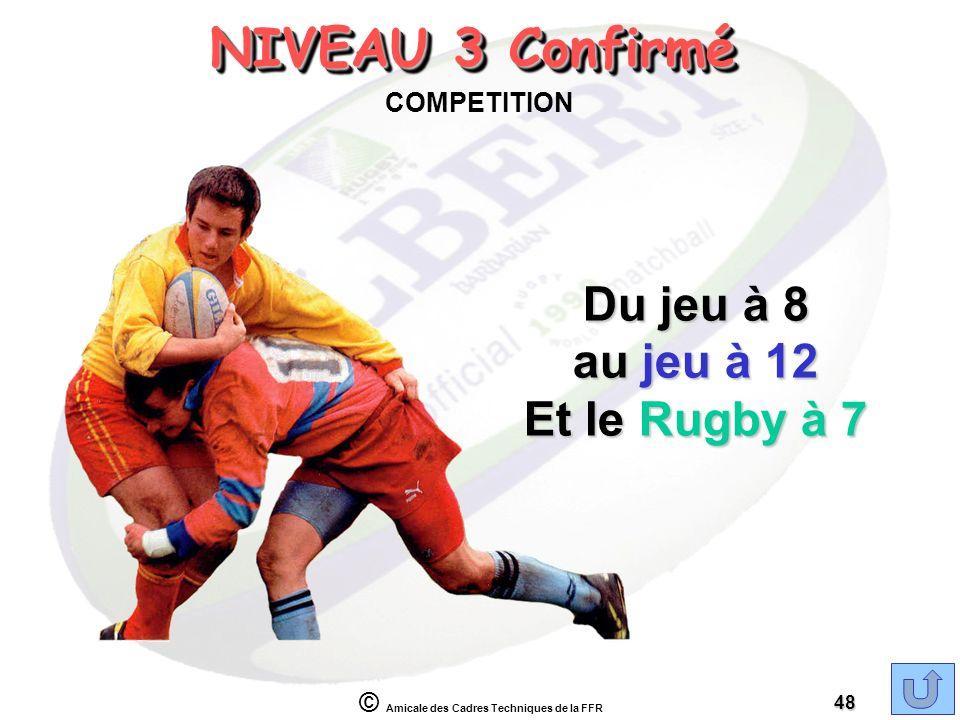 © Amicale des Cadres Techniques de la FFR 48 NIVEAU 3 Confirmé COMPETITION Du jeu à 8 au jeu à 12 Et le Rugby à 7