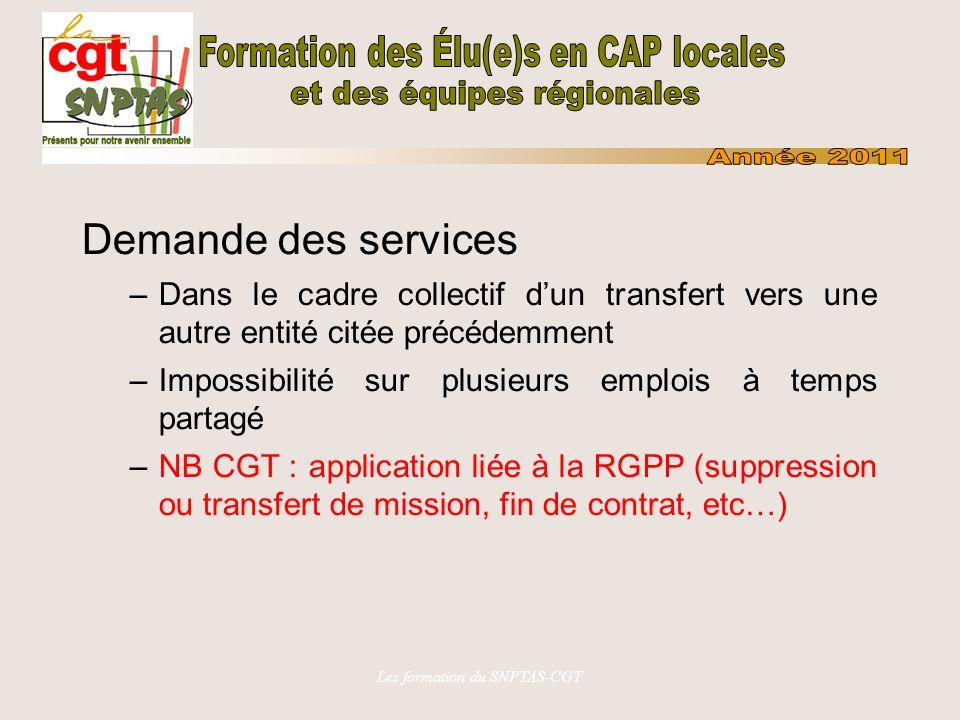 Les formation du SNPTAS-CGT Demande des services –Dans le cadre collectif dun transfert vers une autre entité citée précédemment –Impossibilité sur plusieurs emplois à temps partagé –NB CGT : application liée à la RGPP (suppression ou transfert de mission, fin de contrat, etc…)