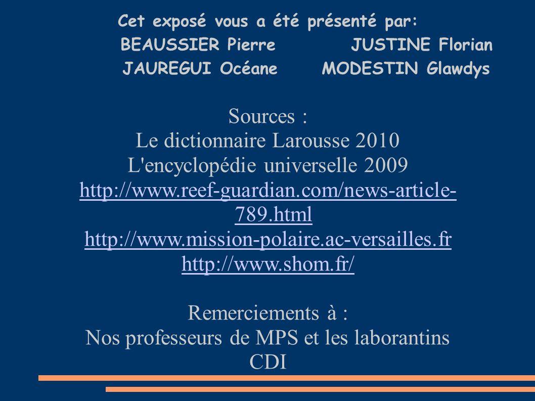 Cet exposé vous a été présenté par: BEAUSSIER PierreJUSTINE Florian JAUREGUI Océane MODESTIN Glawdys Sources : Le dictionnaire Larousse 2010 L encyclopédie universelle 2009 http://www.reef-guardian.com/news-article- 789.html http://www.mission-polaire.ac-versailles.fr http://www.shom.fr/ Remerciements à : Nos professeurs de MPS et les laborantins CDI