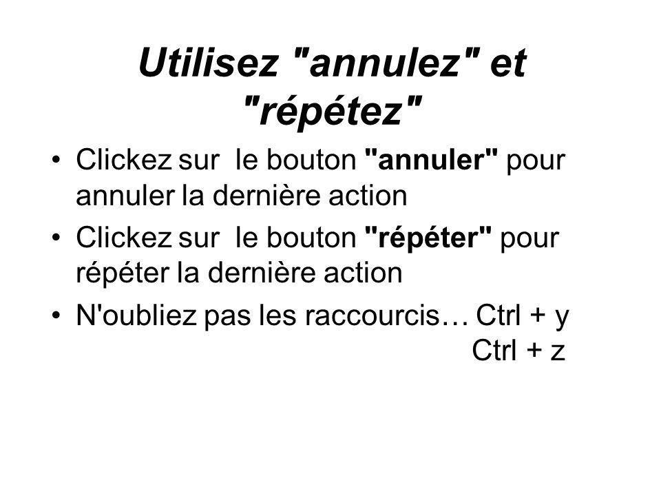 Utilisez annulez et répétez Clickez sur le bouton annuler pour annuler la dernière action Clickez sur le bouton répéter pour répéter la dernière action N oubliez pas les raccourcis… Ctrl + y Ctrl + z