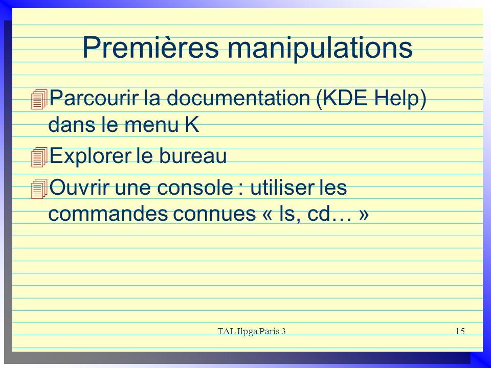TAL Ilpga Paris 315 Premières manipulations Parcourir la documentation (KDE Help) dans le menu K Explorer le bureau Ouvrir une console : utiliser les