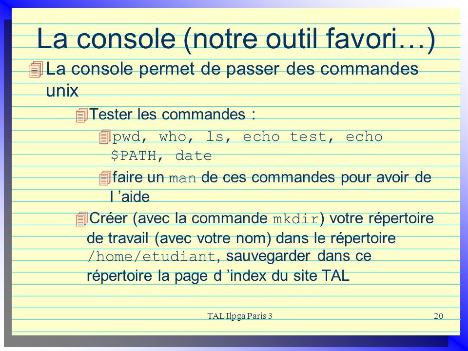 TAL Ilpga Paris 320 La console (notre outil favori…) La console permet de passer des commandes unix Tester les commandes : pwd, who, ls, echo test, ec