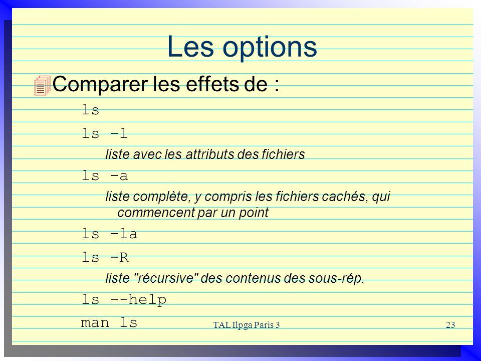 TAL Ilpga Paris 323 Les options Comparer les effets de : ls ls -l liste avec les attributs des fichiers ls -a liste complète, y compris les fichiers c