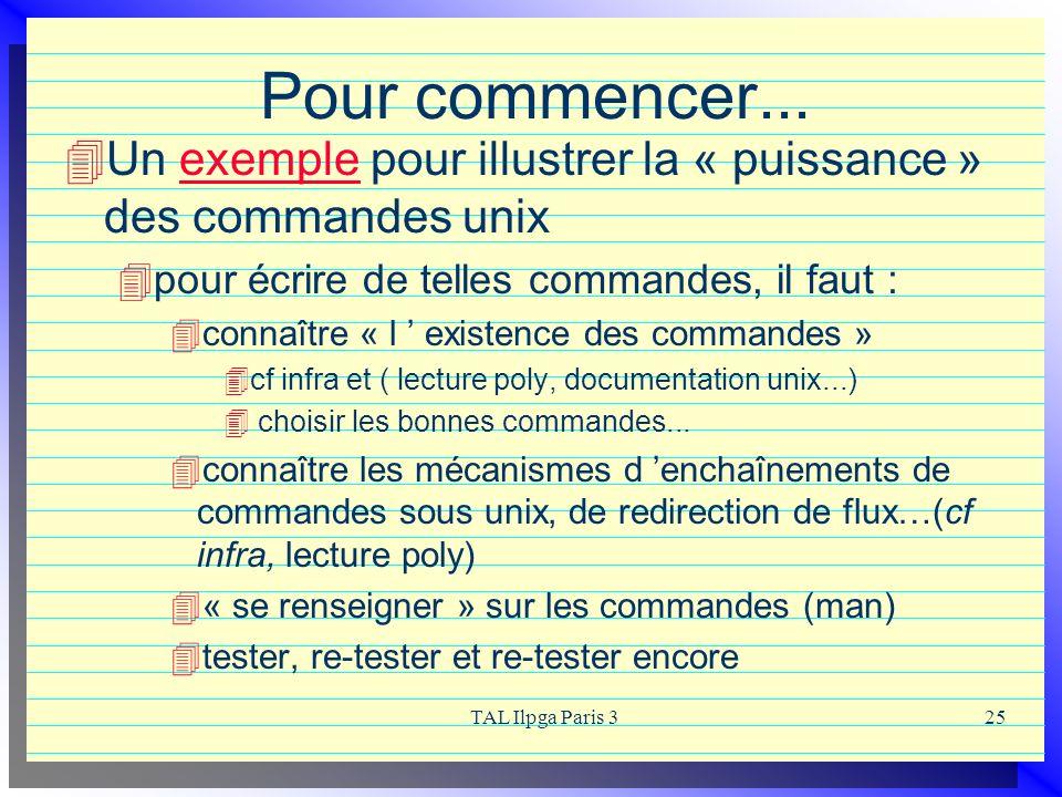 TAL Ilpga Paris 325 Pour commencer... Un exemple pour illustrer la « puissance » des commandes unixexemple pour écrire de telles commandes, il faut :