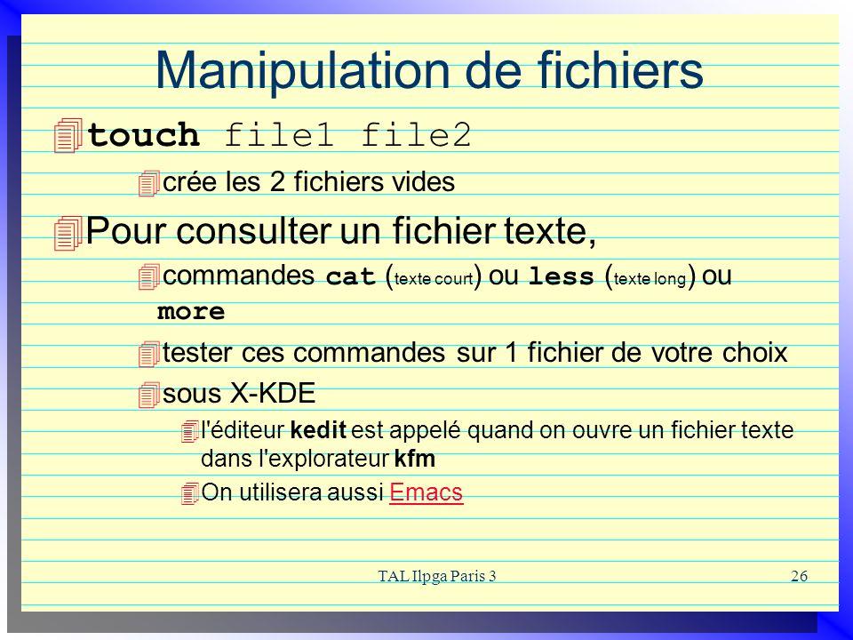 TAL Ilpga Paris 326 Manipulation de fichiers touch file1 file2 crée les 2 fichiers vides Pour consulter un fichier texte, commandes cat ( texte court