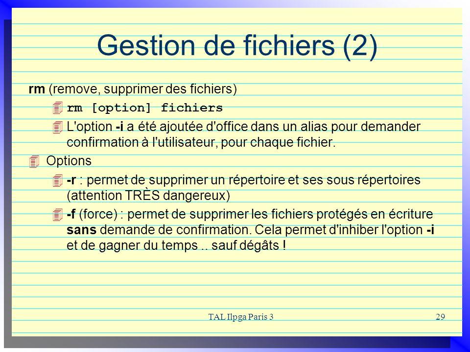 TAL Ilpga Paris 329 Gestion de fichiers (2) rm (remove, supprimer des fichiers) rm [option] fichiers L'option -i a été ajoutée d'office dans un alias