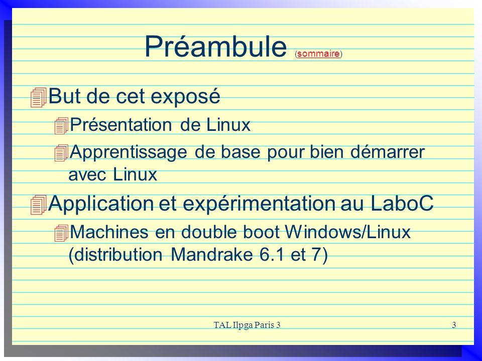 TAL Ilpga Paris 33 Préambule ( sommaire ) sommaire But de cet exposé Présentation de Linux Apprentissage de base pour bien démarrer avec Linux Applica