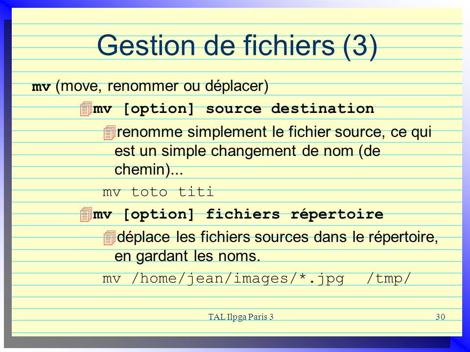 TAL Ilpga Paris 330 Gestion de fichiers (3) mv (move, renommer ou déplacer) 4mv [option] source destination renomme simplement le fichier source, ce q