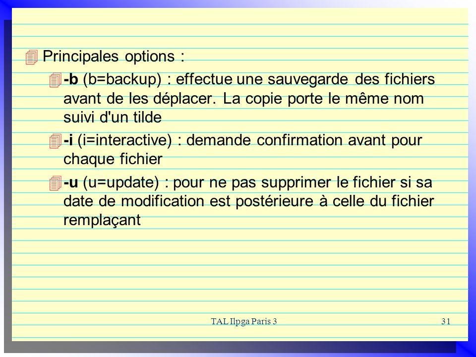 TAL Ilpga Paris 331 Principales options : -b (b=backup) : effectue une sauvegarde des fichiers avant de les déplacer. La copie porte le même nom suivi