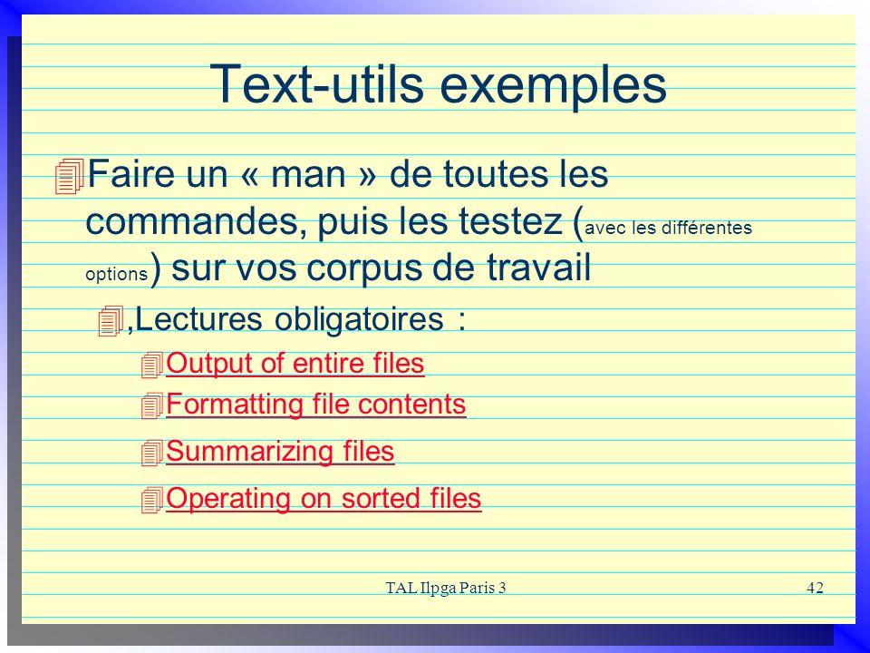 TAL Ilpga Paris 342 Text-utils exemples Faire un « man » de toutes les commandes, puis les testez ( avec les différentes options ) sur vos corpus de t
