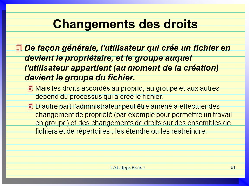 TAL Ilpga Paris 361 Changements des droits De façon générale, l'utilisateur qui crée un fichier en devient le propriétaire, et le groupe auquel l'util