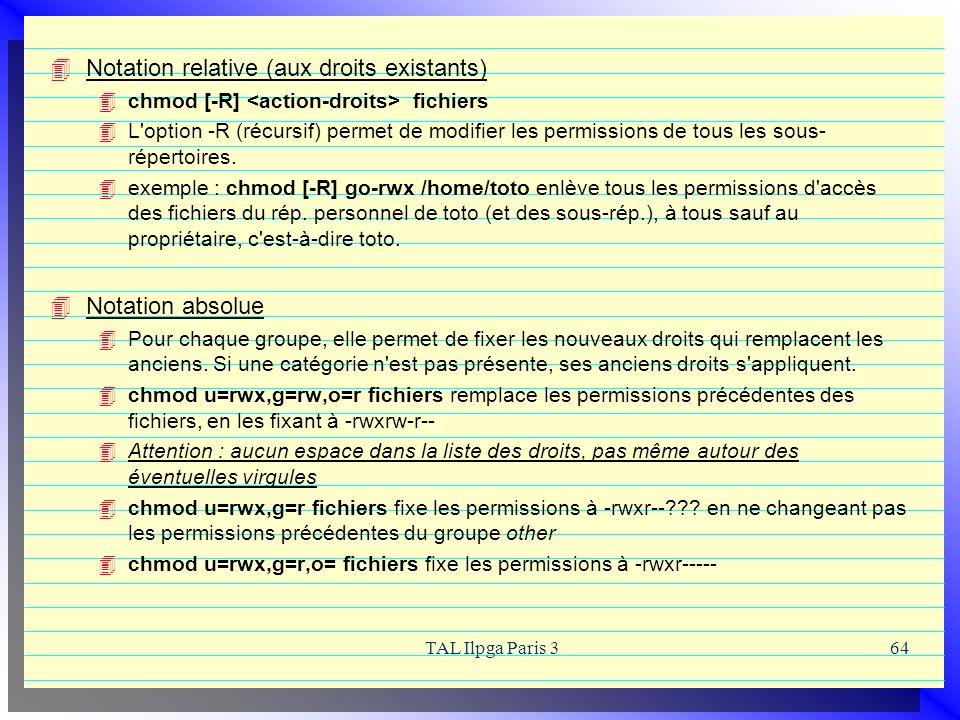 TAL Ilpga Paris 364 Notation relative (aux droits existants) chmod [-R] fichiers L'option -R (récursif) permet de modifier les permissions de tous les