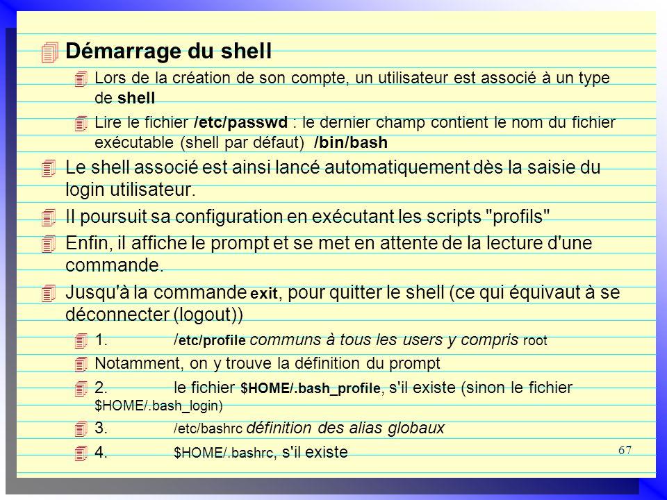 67 Démarrage du shell Lors de la création de son compte, un utilisateur est associé à un type de shell Lire le fichier /etc/passwd : le dernier champ