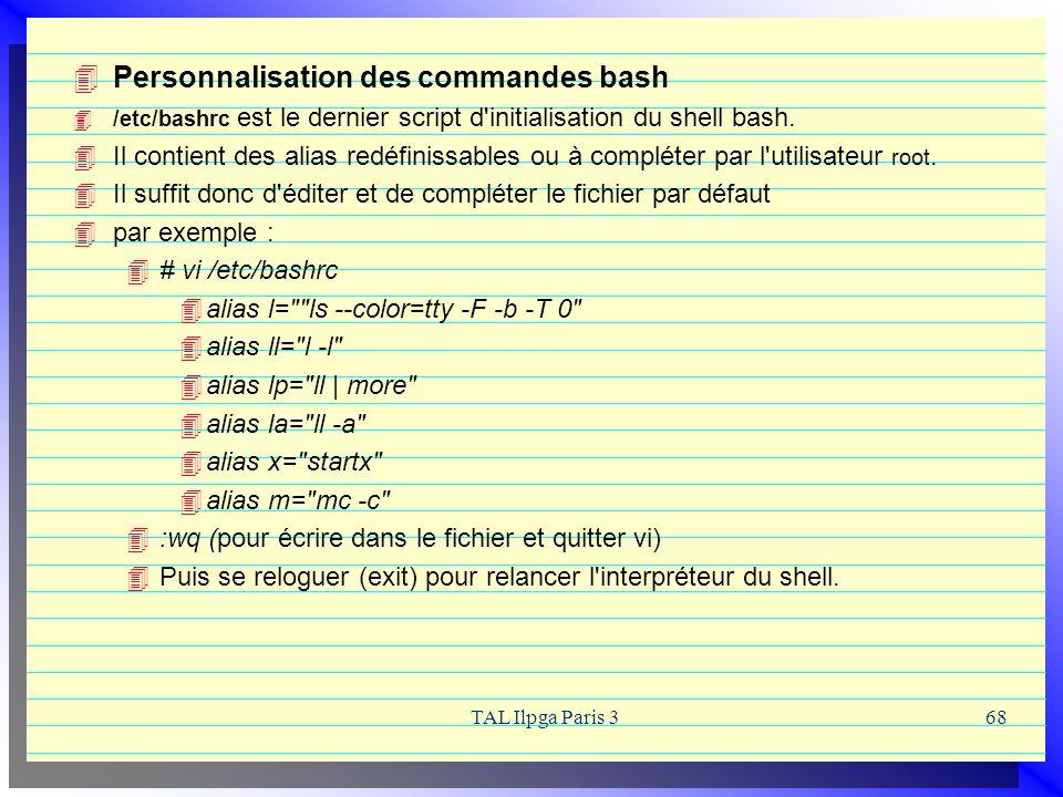 TAL Ilpga Paris 368 Personnalisation des commandes bash /etc/bashrc est le dernier script d'initialisation du shell bash. Il contient des alias redéfi