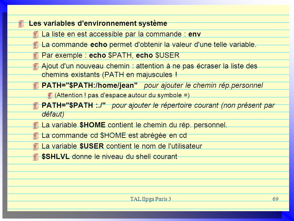 TAL Ilpga Paris 369 Les variables d'environnement système La liste en est accessible par la commande : env La commande echo permet d'obtenir la valeur