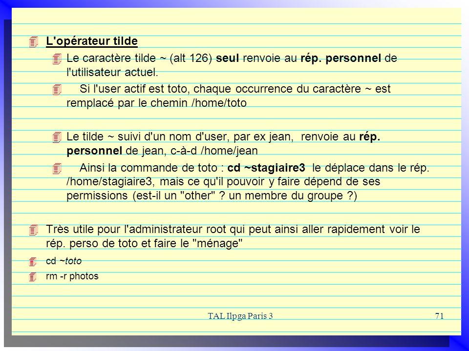 TAL Ilpga Paris 371 L'opérateur tilde Le caractère tilde ~ (alt 126) seul renvoie au rép. personnel de l'utilisateur actuel. Si l'user actif est toto,